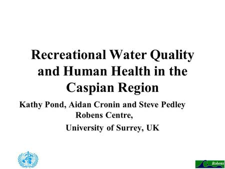 Recreational Water Quality and Human Health in the Caspian Region Kathy Pond, Aidan Cronin and Steve Pedley Robens Centre, University of Surrey, UK.