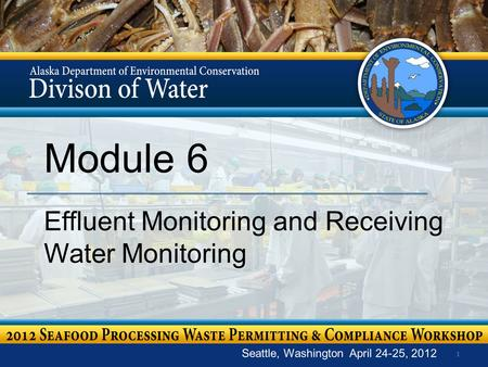 1 Module 6 Effluent Monitoring and Receiving Water Monitoring Seattle, Washington April 24-25, 2012.