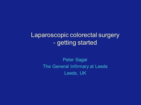 Laparoscopic colorectal surgery - getting started Peter Sagar The General Infirmary at Leeds Leeds, UK.