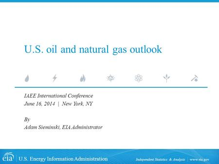 Www.eia.gov U.S. Energy Information Administration Independent Statistics & Analysis U.S. oil and natural gas outlook IAEE International Conference June.
