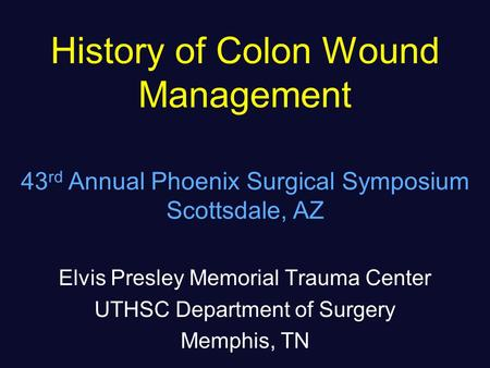 History of Colon Wound Management Elvis Presley Memorial Trauma Center UTHSC Department of Surgery Memphis, TN 43 rd Annual Phoenix Surgical Symposium.