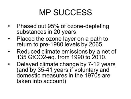MP SUCCESS Phased out 95% of ozone-depleting substances in 20 years Placed the ozone layer on a path to return to pre-1980 levels by 2065. Reduced climate.