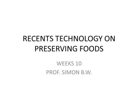 RECENTS TECHNOLOGY ON PRESERVING FOODS WEEKS 10 PROF. SIMON B.W.