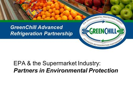 EPA & the Supermarket Industry: Partners in Environmental Protection GreenChill Advanced Refrigeration Partnership.