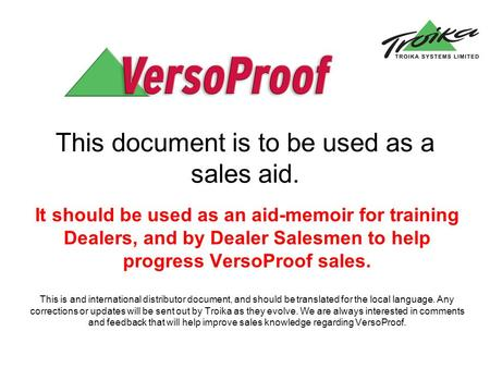 This document is to be used as a sales aid. It should be used as an aid-memoir for training Dealers, and by Dealer Salesmen to help progress VersoProof.