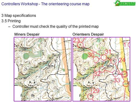 3 Map specifications 3.5 Printing –Controller must check the quality of the printed map Controllers Workshop - The orienteering course map.