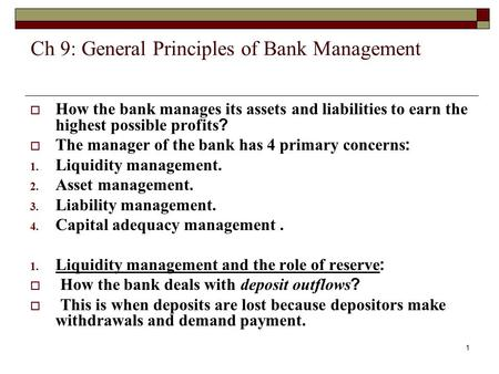 1 Ch 9: General Principles of Bank Management  How the bank manages its assets and liabilities to earn the highest possible profits?  The manager of.