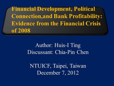 Financial Development, Political Connection,and Bank Profitability: Evidence from the Financial Crisis of 2008 Author: Huis-I Ting Discussant: Chia-Pin.