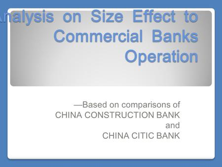 Analysis on Size Effect to Commercial Banks Operation —Based on comparisons of CHINA CONSTRUCTION BANK and CHINA CITIC BANK.