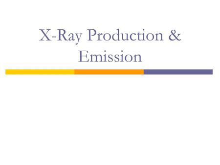 X-Ray Production & Emission. Objectives:  Review x-ray production requirements  X-ray tube interactions  X-ray emission spectrum.