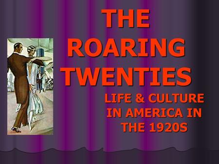 LIFE & <strong>CULTURE</strong> IN AMERICA IN THE 1920S THE ROARING TWENTIES.