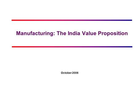 Manufacturing: The <strong>India</strong> Value Proposition October 2006.