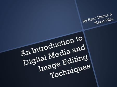 An Introduction to Digital Media and Image Editing Techniques An Introduction to Digital Media and Image Editing Techniques By Ryan Dunne & Mario Piljic.