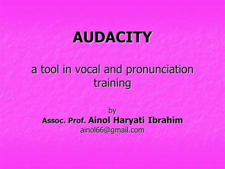 AUDACITY a tool in vocal and pronunciation training by Assoc. Prof. Ainol Haryati Ibrahim