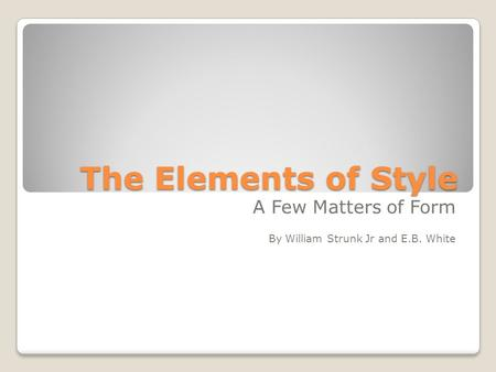 The Elements of Style A Few Matters of Form By William Strunk Jr and E.B. White.