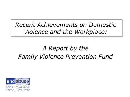 He Workplace Recent Achievements on Domestic Violence and the Workplace: A Report by the Family Violence Prevention Fund.
