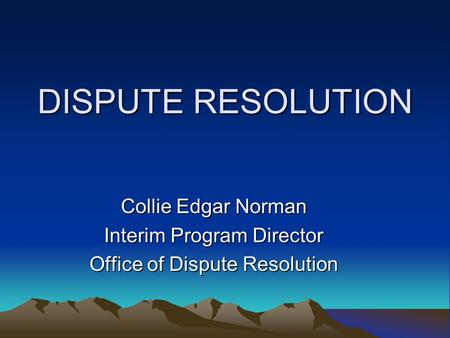 DISPUTE RESOLUTION Collie Edgar Norman Interim Program Director Office of Dispute Resolution.