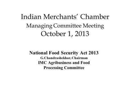 Indian Merchants' Chamber Managing Committee Meeting October 1, 2013 National Food Security Act 2013 G.Chandrashekhar, Chairman IMC Agribusiness and Food.