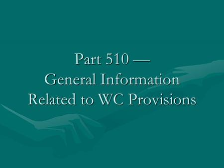Part 510 — General Information Related to WC Provisions.
