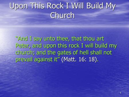 "1 Upon This Rock I Will Build My Church ""And I say unto thee, that thou art Peter, and upon this rock I will build my church; and the gates of hell shall."