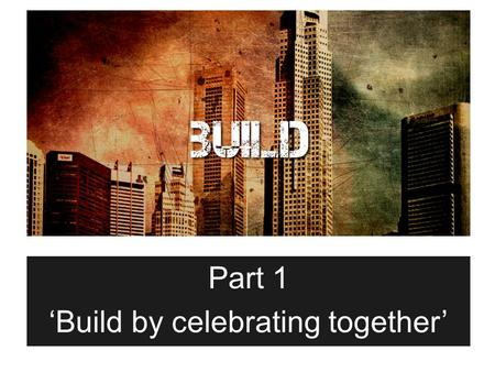 Part 1 'Build by celebrating together'. Matthew 16:16-18 16 Simon Peter answered, You are the Christ, the Son of the living God. 17 Jesus replied, Blessed.