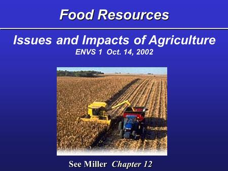 Food Resources See Miller Chapter 12 Issues and Impacts of Agriculture ENVS 1 Oct. 14, 2002.