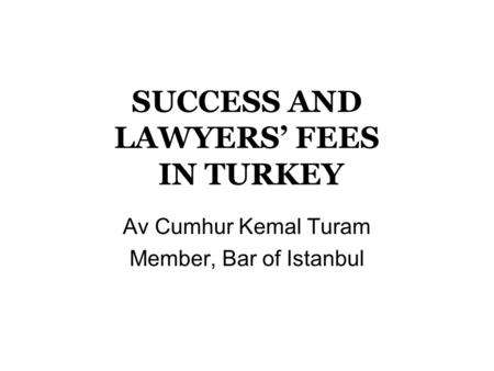 SUCCESS AND LAWYERS' FEES IN TURKEY Av Cumhur Kemal Turam Member, Bar of Istanbul.