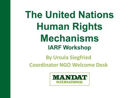 By Ursula Siegfried Coordinator NGO Welcome Desk The United Nations Human Rights Mechanisms IARF Workshop.