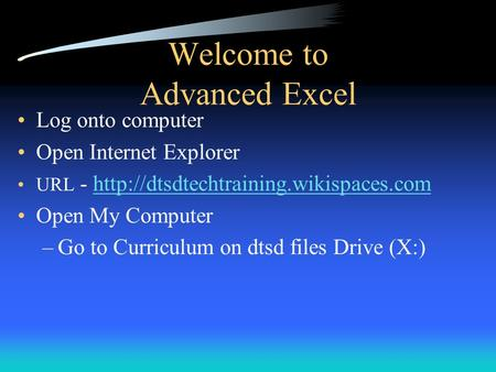Welcome to Advanced Excel Log onto computer Open Internet Explorer URL -  Open.