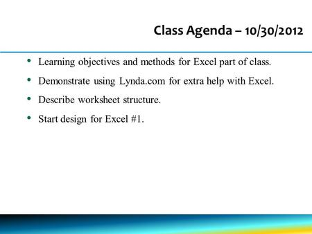 Class Agenda – 10/30/2012 Learning objectives and methods for Excel part of class. Demonstrate using Lynda.com for extra help with Excel. Describe worksheet.
