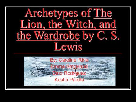 Archetypes of The Lion, the Witch, and the Wardrobe by C. S. Lewis By: Caroline Ririe Emma Strickland Dino Rodriguez Austin Patella.