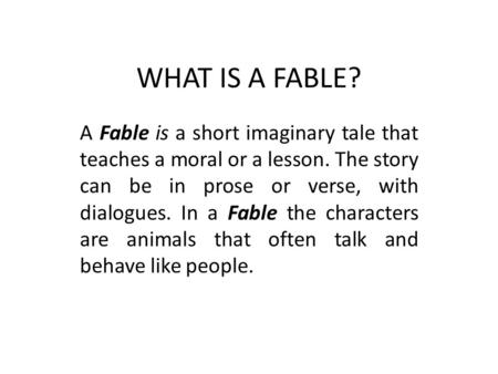 WHAT IS A FABLE? A Fable is a short imaginary tale that teaches a moral or a lesson. The story can be in prose or verse, with dialogues. In a Fable the.