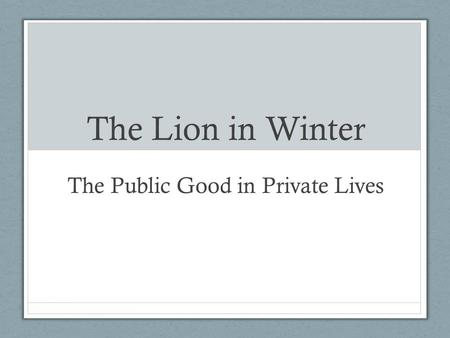 The Lion in Winter The Public Good in Private Lives.