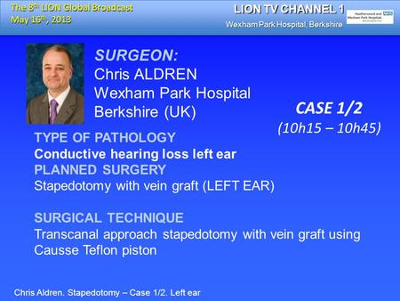 SURGEON: Chris ALDREN Wexham Park Hospital Berkshire (UK) TYPE OF PATHOLOGY Conductive hearing loss left ear PLANNED SURGERY Stapedotomy with vein graft.