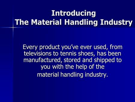 Introducing The Material Handling Industry Every product you've ever used, from televisions to tennis shoes, has been manufactured, stored and shipped.