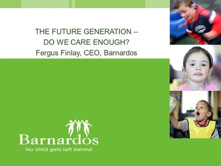 THE FUTURE GENERATION – DO WE CARE ENOUGH? Fergus Finlay, CEO, Barnardos.