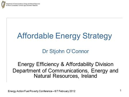 1 Energy Action Fuel Poverty Conference – 6/7 February 2012 Affordable Energy Strategy Dr Stjohn O'Connor Energy Efficiency & Affordability Division Department.