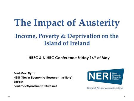 The Impact of Austerity Income, Poverty & Deprivation on the Island of Ireland Paul Mac Flynn NERI (Nevin Economic Research Institute) Belfast