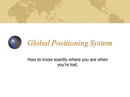Global Positioning System How to know exactly where you are when you're lost.