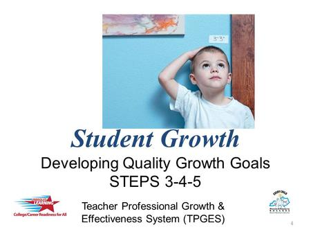 Student Growth Developing Quality Growth Goals STEPS 3-4-5 4 Teacher Professional Growth & Effectiveness System (TPGES)