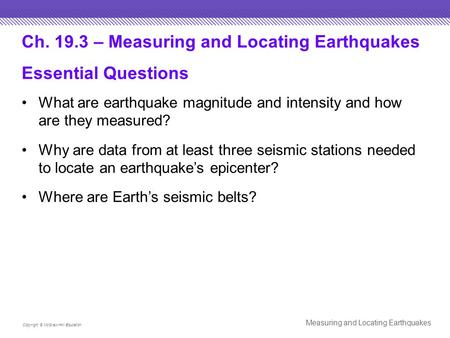 Ch. 19.3 – Measuring and Locating Earthquakes Essential Questions What are earthquake magnitude and intensity and how are they measured? Why are data from.