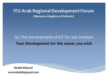 S2: The Development of ICT for Job Creation Your Development for the career you wish ITU Arab Regional Development Forum (Manama, Kingdom of Bahrain) Khalid.