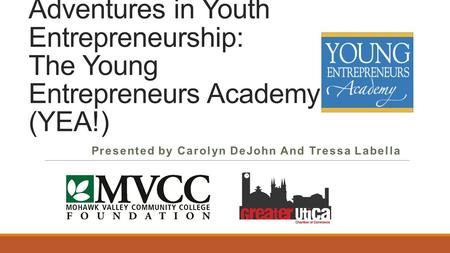 Adventures in Youth Entrepreneurship: The Young Entrepreneurs Academy (YEA!) Presented by Carolyn DeJohn And Tressa Labella.