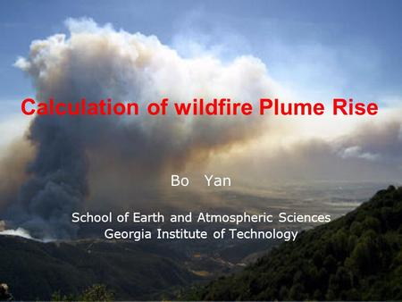 Calculation of wildfire Plume Rise Bo Yan School of Earth and Atmospheric Sciences Georgia Institute of Technology.