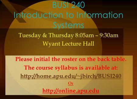 BUSI 240 Introduction to Information Systems Tuesday & Thursday 8:05am – 9:30am Wyant Lecture Hall Please initial the roster on the back table. The course.