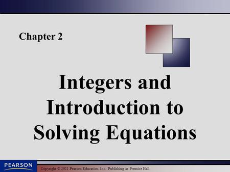 Copyright © 2011 Pearson Education, Inc. Publishing as Prentice Hall. Chapter 2 Integers and Introduction to Solving Equations.