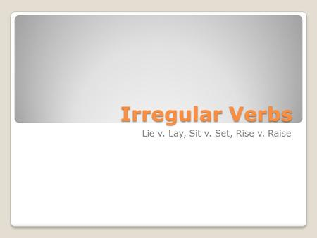 Irregular Verbs Lie v. Lay, Sit v. Set, Rise v. Raise.
