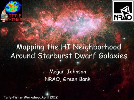 Mapping the HI Neighborhood Around Starburst Dwarf Galaxies Megan Johnson NRAO, Green Bank Tully-Fisher Workshop, April 2012.