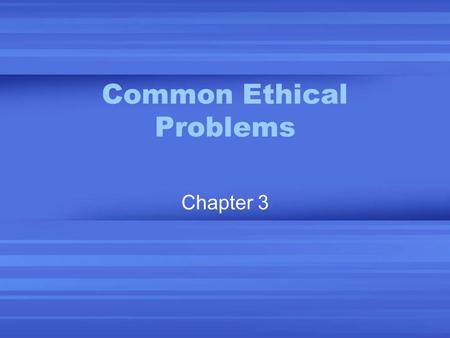 Common Ethical Problems Chapter 3. How to Look at Ethical Issues What it is. A definition of the issue. Why it is an ethical problem. Professional costs.