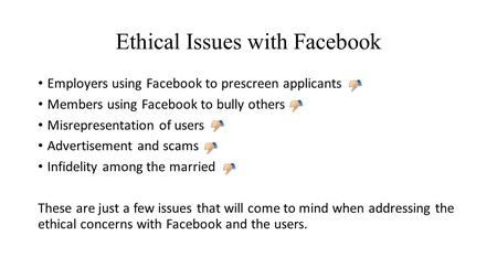 Ethical Issues with Facebook Employers using Facebook to prescreen applicants Members using Facebook to bully others Misrepresentation of users Advertisement.
